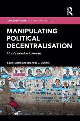 Lovise (CHR Michelsen Institute, Norway) Aalen,   Ragnhild L. (University of Bergen, Norway) Muriaas,Manipulating Political Decentralisation