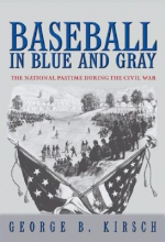 Kirsch, George B. Baseball in Blue and Gray - The National Pastime during the Civil War