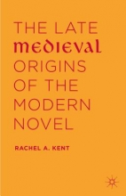 Kent, Rachel A. The Late Medieval Origins of the Modern Novel