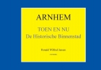 Ronald Wilfred  Jansen ,Oud Arnhem Arnhem Toen en Nu