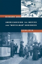 Abel, Richard Americanizing the Movies and Movie-Mad Audiences, 1910-1914