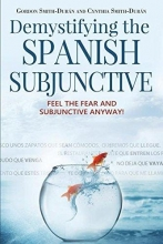 Gordon Smith-Duran,   Cynthia Smith-Duran Demystifying the Spanish Subjunctive: Feel the Fear and `subjunctive` Anyway!