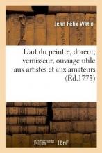 Watin, Jean Felix L`Art Du Peintre, Doreur, Vernisseur, Ouvrage Utile Aux Artistes Et Aux Amateurs (Éd.1773)