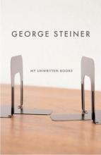 Steiner, George My Unwritten Books