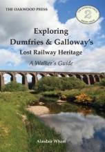 Alasdair Wham Exploring Dumfries & Galloway`s Lost Railway Heritage