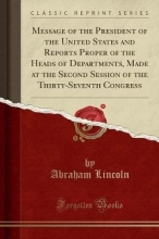 Lincoln, Abraham Message of the President of the United States and Reports Proper of the Heads of Departments, Made at the Second Session of the Thirty-Seventh Congress (Classic Reprint)