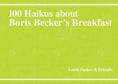 Lewis Parker,100 Haikus About Boris Becker`s Breakfast