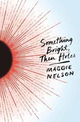 Maggie Nelson,Something Bright, Then Holes