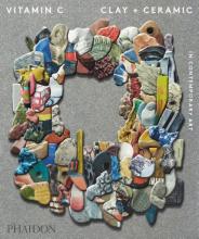 Phaidon Editors , Vitamin C: Clay and Ceramic in Contemporary Art