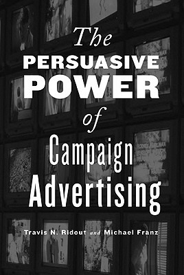 Travis N. Ridout,   Michael M. Franz,The Persuasive Power of Campaign Advertising