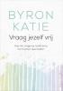 <b>Byron  Katie, Stephen  Mitchell</b>,Vraag jezelf vrij
