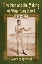 Patrick R. Redmond The Irish and the Making of American Sport, 1835-1920