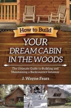 Fears, J. Wayne How to Build Your Dream Cabin in the Woods