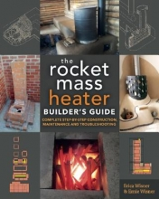 Wisner, Erica,   Wisner, Ernie The Rocket Mass Heater Builder`s Guide