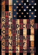 William O., III Walker The Rise and Decline of the American Century