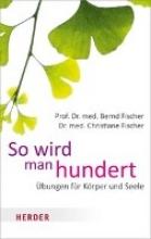 Fischer, Bernd,   Fischer, Christiane So wird man hundert