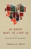 James K.A.  Smith,Je bent wat je lief is