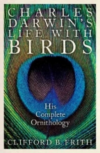 Clifford B. Frith Charles Darwin`s Life With Birds