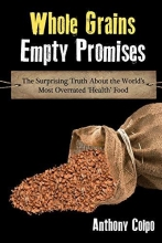 Anthony Colpo Whole Grains, Empty Promises: The Surprising Truth about the World`s Most Overrated `Health` Food