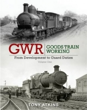 Tony Atkins GWR Goods Train Working: From Development to Guard Duties