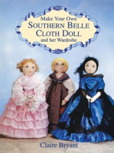 Claire Bryant Make Your Own Southern Belle Cloth Doll and Her Wardrobe