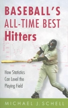 Schell, Michael J. Baseball`s All-Time Best Hitters - How Statistics Can Level the Playing Field