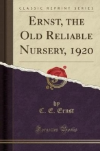 Ernst, C. E. Ernst, the Old Reliable Nursery, 1920 (Classic Reprint)