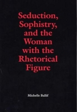 Ballif, Michelle Seduction, Sophistry and the Woman with the Rhetorical Figure