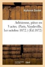 Daudet, Alphonse Arlésienne, Pièce En 3 Actes. (Paris, Vaudeville, 1er Octobre 1872.) (Éd.1872)