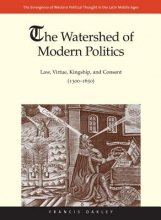 Oakley, Francis The Watershed of Modern Politics Kingship, and Consent (1300-1650)