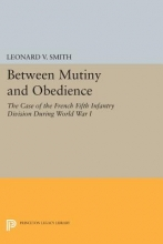 Smith, Leonard V. Between Mutiny and Obedience - The Case of the French Fifth Infantry Division during World War I