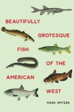 Spitzer, Mark Beautifully Grotesque Fish of the American West