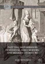 Rose, Mary Beth Plotting Motherhood in Medieval, Early Modern, and Modern Literature