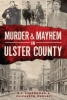 Schenkman, Adam,   Werlau, Elizabeth,Murder and Mayhem in Ulster County