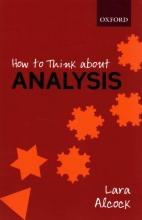 Lara (Senior Lecturer, Senior Lecturer, Mathematics Education Centre, Loughborough University) Alcock How to Think About Analysis