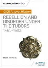 Fellows, Nicholas My Revision Notes: OCR A-level History: Rebellion and Disorder under the Tudors 1485-1603