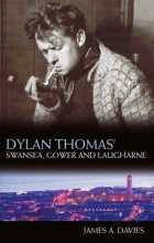 Davies, James A. Dylan Thomas` Swansea, Gower and Laugharne