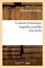 Scudery, Georges De L`Amour Tirannique, Tragedie-Comedie