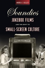 Kelley, Andrea Soundies Jukebox Films and the Shift to Small Screen Culture