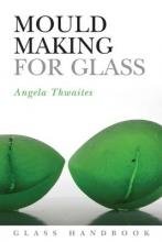 Thwaites, Angela Mould Making for Glass