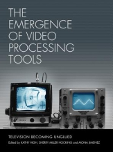 High, Kathy The Emergence of Video Processing Tools - Television Becoming Unglued 2 Volume Set