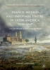 Shawcross, Edward,France, Mexico and Informal Empire in Latin America, 1820-1867
