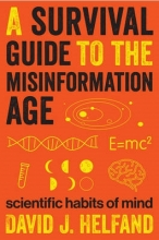 David J. Helfand A Survival Guide to the Misinformation Age