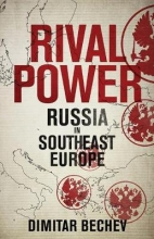 Bechev, Dimitar Rival Power - Russia in Southeast Europe