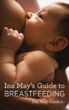 Ina May Gaskin Ina May`s Guide to Breastfeeding