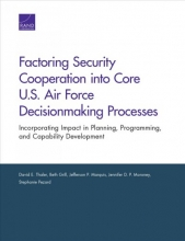 David E (Tufts University School of Medicine, Boston, Mass.) Thaler,   Beth Grill,   Jefferson P Marquis,   Jennifer D P Moroney Factoring Security Cooperation Into Core U.S. Air Force Decisionmaking Processes