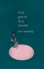Sparling, Ken This Poem Is a House