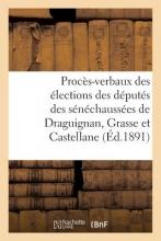 Proces-Verbaux Des Elections Des Deputes Des Senechaussees de Draguignan, Grasse Et Castellane = Proca]s-Verbaux Des A(c)Lections Des Da(c)Puta(c)S De