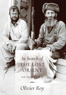 Olivier Roy,   C. Jon Delogu,In Search of the Lost Orient