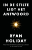 <b>Ryan Holiday</b>,In de stilte ligt het antwoord